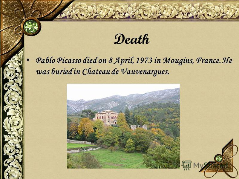 Death Pablo Picasso died on 8 April, 1973 in Mougins, France. He was buried in Chateau de Vauvenargues. Pablo Picasso died on 8 April, 1973 in Mougins, France. He was buried in Chateau de Vauvenargues.