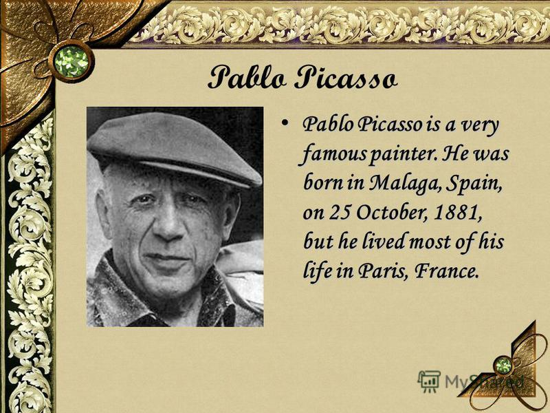 Pablo Picasso is a very famous painter. He was born in Malaga, Spain, on 25 October, 1881, but he lived most of his life in Paris, France. Pablo Picasso is a very famous painter. He was born in Malaga, Spain, on 25 October, 1881, but he lived most of