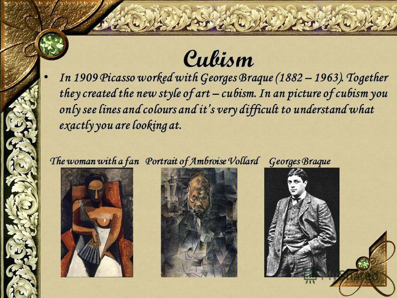 Cubism In 1909 Picasso worked with Georges Braque (1882 – 1963). Together they created the new style of art – cubism. In an picture of cubism you only see lines and colours and its very difficult to understand what exactly you are looking at. In 1909