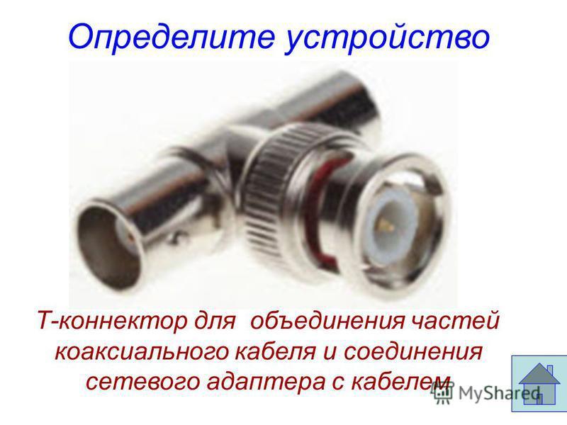 Определите устройство Т-коннектор для объединения частей коаксиального кабеля и соединения сетевого адаптера с кабелем