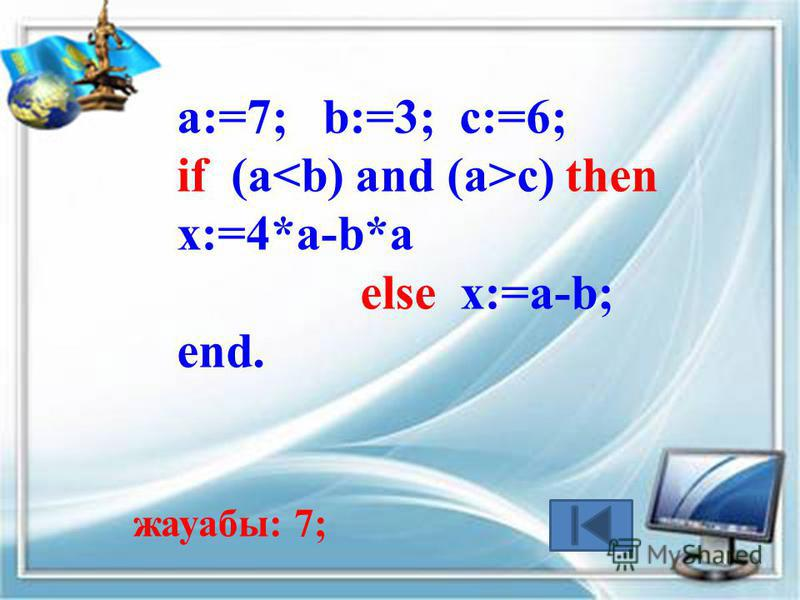 a:=7; b:=3; c:=6; if (a c) then x:=4*a-b*a else x:=a-b; end. жауабы: 7;