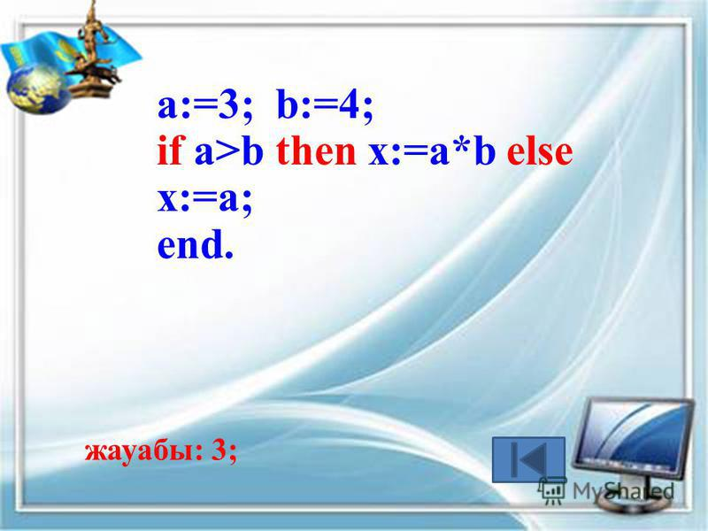 a:=3; b:=4; if a>b then x:=a*b else x:=a; end. жауабы: 3;