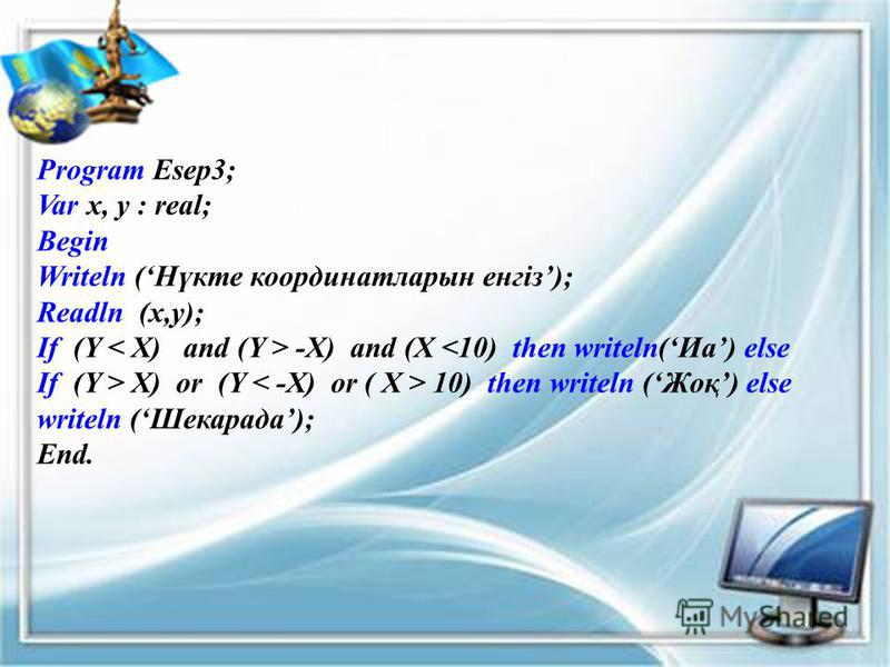 Program Esep3; Var x, y : real; Begin Writeln (Нүкте координатларын енгіз); Readln (x,y); If (Y -X) and (X <10) then writeln(Иа) else If (Y > X) or (Y 10) then writeln (Жоқ) else writeln (Шекарада); End.