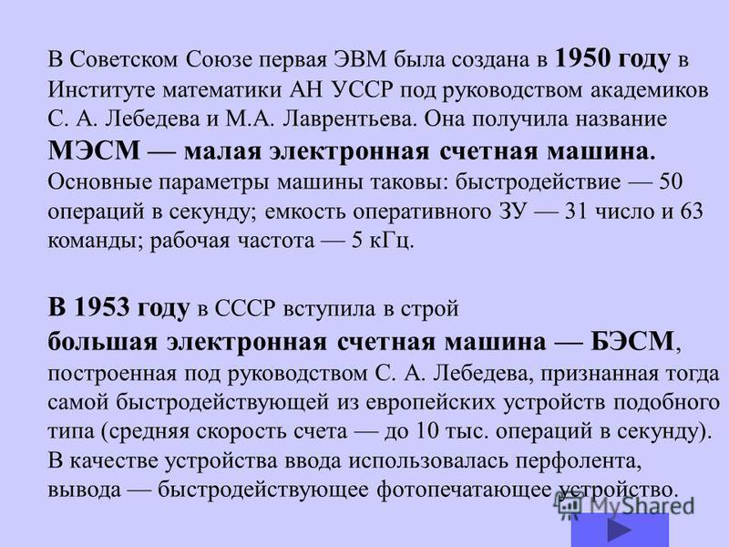 В конце этого же самого 1948 года Лебедев, в то время директор Института электротехники АН Украины, начинает работу над малой электронной счетной машиной (МЭСМ), которая всего через два года начнет с успехом решать сложные вычислительные задачи. Прод