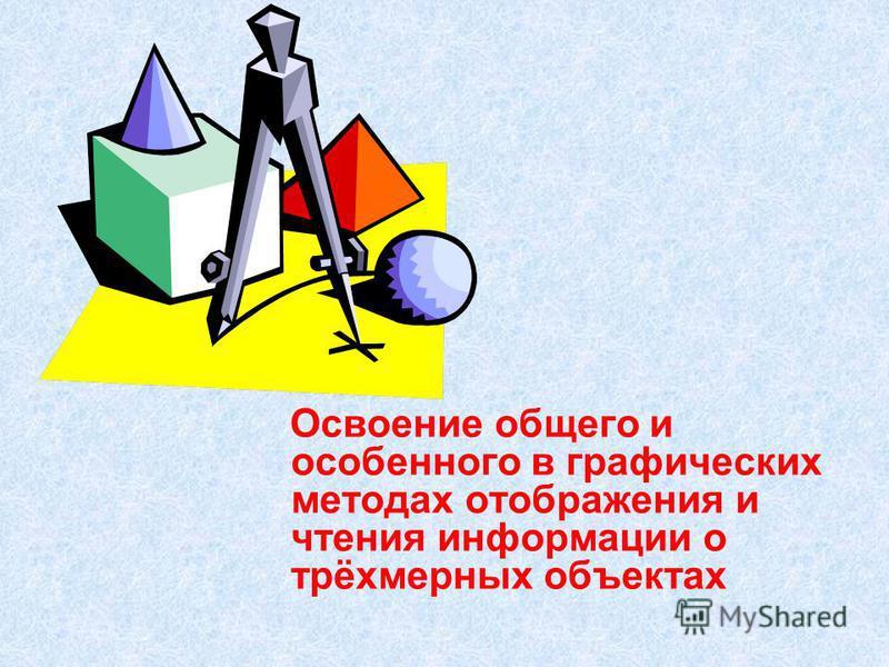 Освоение общего и особенного в графических методах отображения и чтения информации о трёхмерных объектах