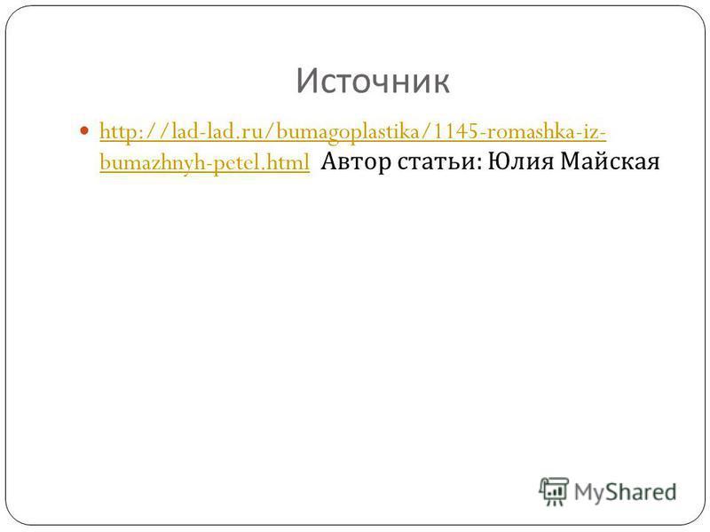 Источник http://lad-lad.ru/bumagoplastika/1145-romashka-iz- bumazhnyh-petel.html Автор статьи : Юлия Майская http://lad-lad.ru/bumagoplastika/1145-romashka-iz- bumazhnyh-petel.html