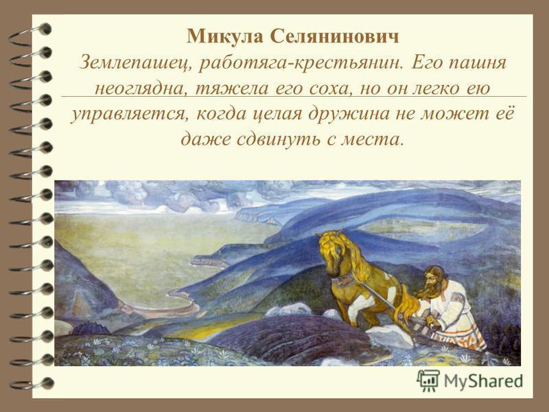 Микула Селянинович Землепашец, работяга-крестьянин. Его пашня неоглядна, тяжела его соха, но он легко ею управляется, когда целая дружина не может её даже сдвинуть с места.
