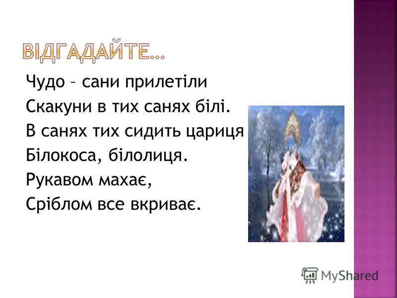 Чудо – сани прилетіли Скакуни в тих санях білі. В санях тих сидить цариця – Білокоса, білолиця. Рукавом махає, Сріблом все вкриває.