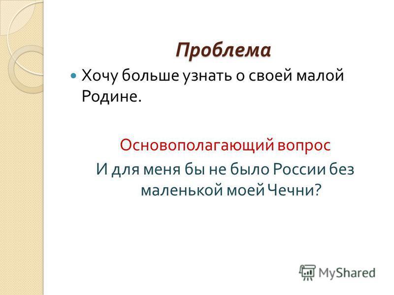 Проблема Хочу больше узнать о своей малой Родине. Основополагающий вопрос И для меня бы не было России без маленькой моей Чечни ?