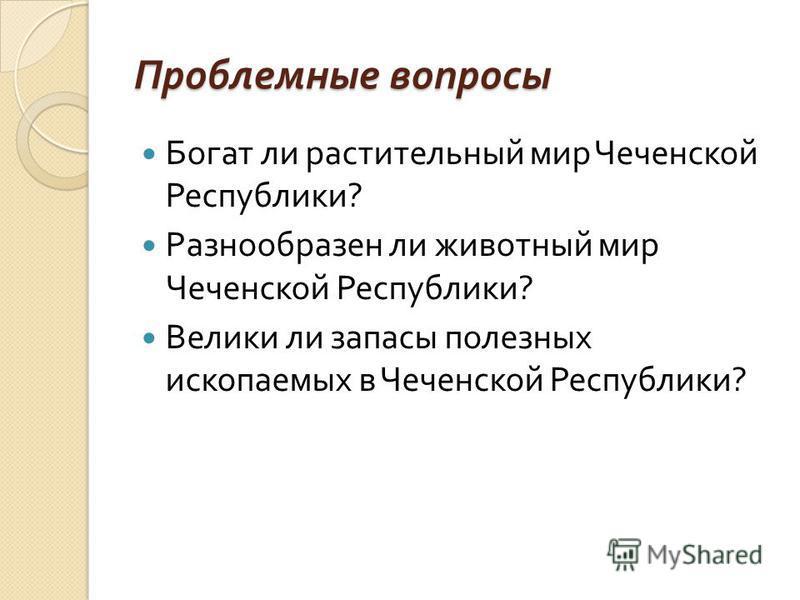 Проблемные вопросы Богат ли растительный мир Чеченской Республики ? Разнообразен ли животный мир Чеченской Республики ? Велики ли запасы полезных ископаемых в Чеченской Республики ?