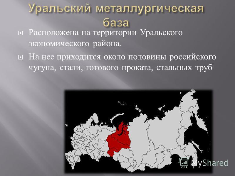 Расположена на территории Уральского экономического района. На нее приходится около половины российского чугуна, стали, готового проката, стальных труб