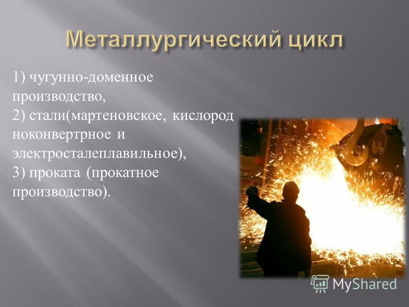 1) чугунно - доменное производство, 2) стали ( мартеновское, кислород ноконвертрное и электросталеплавильное ), 3) проката ( прокатное производство ).
