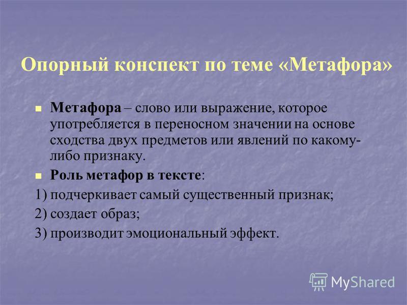 Опорный конспект по теме «Метафора» Метафора – слово или выражение, которое употребляется в переносном значении на основе сходства двух предметов или явлений по какому- либо признаку. Роль метафор в тексте: 1) подчеркивает самый существенный признак;