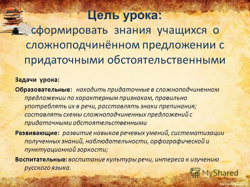 http://ku4mina.ucoz.ru/ Цель урока: сформировать знания учащихся о сложноподчинённом предложении с придаточными обстоятельственными Задачи урока: Образовательные: находить придаточные в сложноподчиненном предложении по характерным признакам, правильн