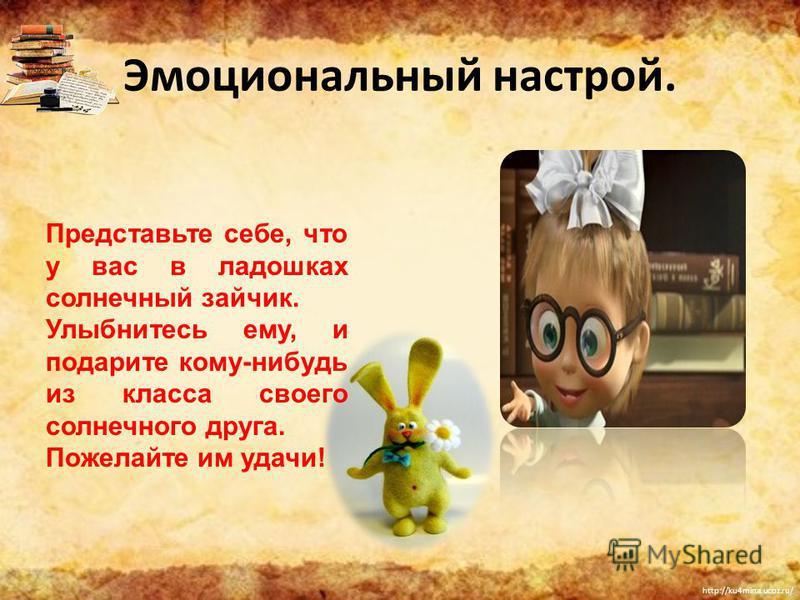 http://ku4mina.ucoz.ru/ Эмоциональный настрой. Представьте себе, что у вас в ладошках солнечный зайчик. Улыбнитесь ему, и подарите кому-нибудь из класса своего солнечного друга. Пожелайте им удачи!