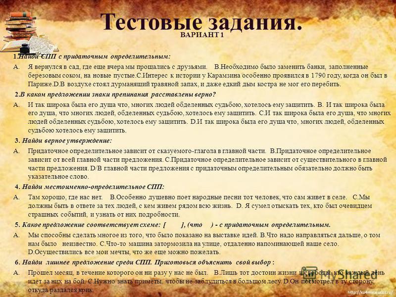 http://ku4mina.ucoz.ru/ Тестовые задания. ВАРИАНТ 1 1. Найди CПП c придаточным определительным: A.Я вернулся в сад, где еще вчера мы прощались с друзьями. B.Необходимо было заменить банки, заполненные березовым соком, на новые пустые.C.Интерес к исто