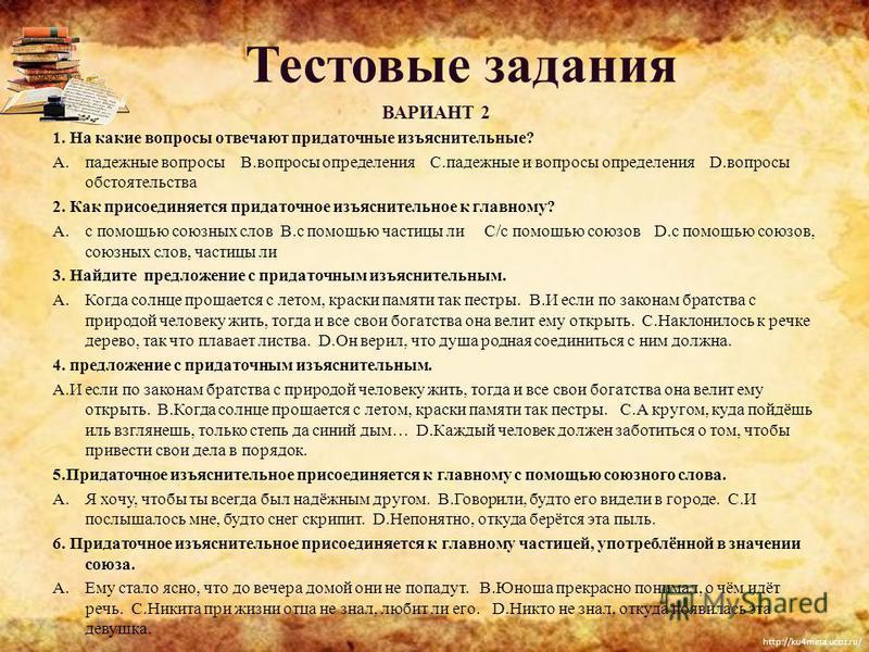 http://ku4mina.ucoz.ru/ Тестовые задания ВАРИАНТ 2 1. На какие вопросы отвечают придаточные изъяснительные? A.падежные вопросы B.вопросы определения C.падежные и вопросы определения D.вопросы обстоятельства 2. Как присоединяется придаточное изъясните