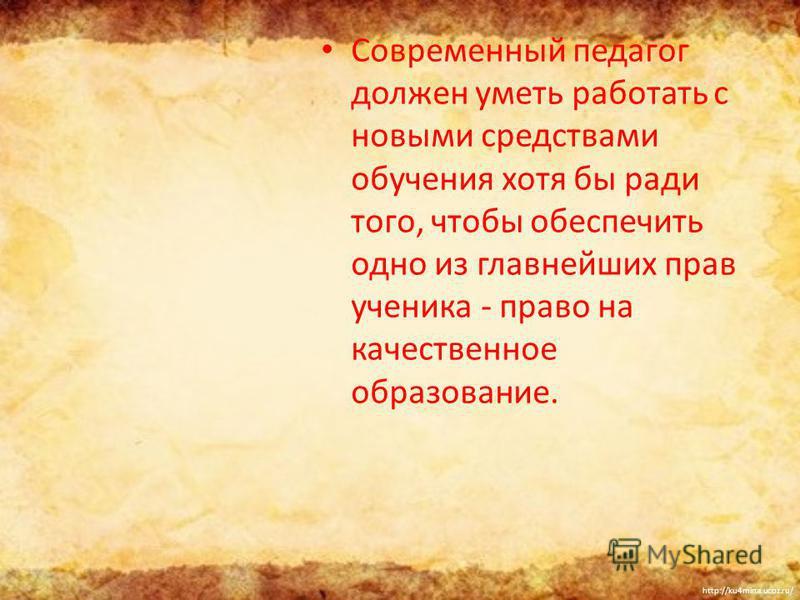 http://ku4mina.ucoz.ru/ Современный педагог должен уметь работать с новыми средствами обучения хотя бы ради того, чтобы обеспечить одно из главнейших прав ученика - право на качественное образование.