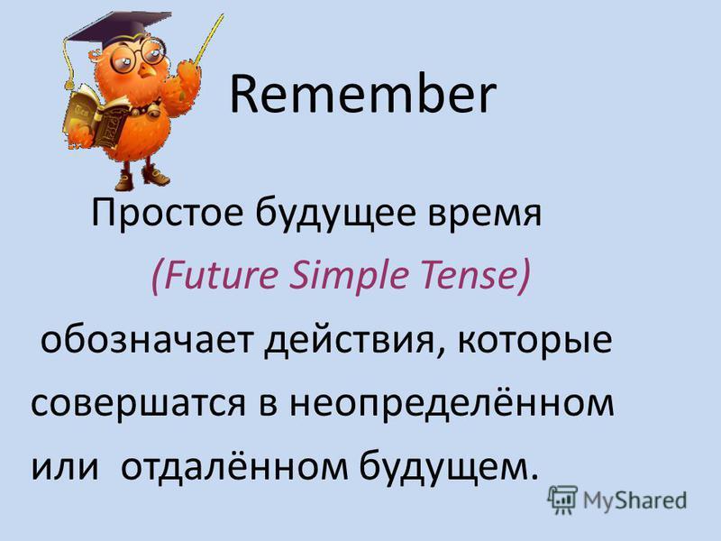 Remember Простое будущее время (Future Simple Tense) обозначает действия, которые совершатся в неопределённом или отдалённом будущем.