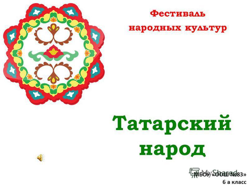 Татарский народ Фестиваль народных культур МБОУ «ООШ 83» 6 а класс