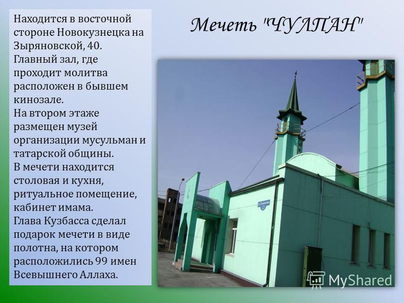 Находится в восточной стороне Новокузнецка на Зыряновской, 40. Главный зал, где проходит молитва расположен в бывшем кинозале. На втором этаже размещен музей организации мусульман и татарской общины. В мечети находится столовая и кухня, ритуальное по