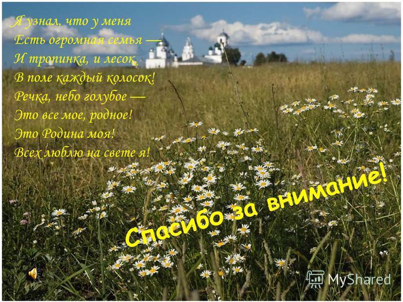 Я узнал, что у меня Есть огромная семья И тропинка, и лесок, В поле каждый колосок! Речка, небо голубое Это все мое, родное! Это Родина моя! Всех люблю на свете я! Спасибо за внимание!