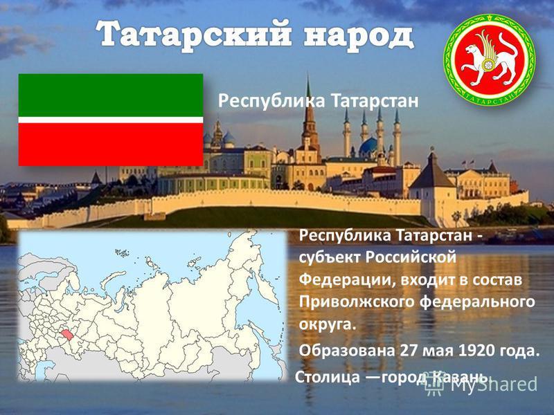 Республика Татарстан Республика Татарстан - субъект Российской Федерации, входит в состав Приволжского федерального округа. Образована 27 мая 1920 года. Столица город Казань.