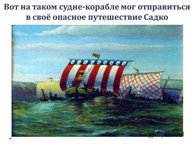 Вот на таком судне - корабле мог отправиться в своё опасное путешествие Садко