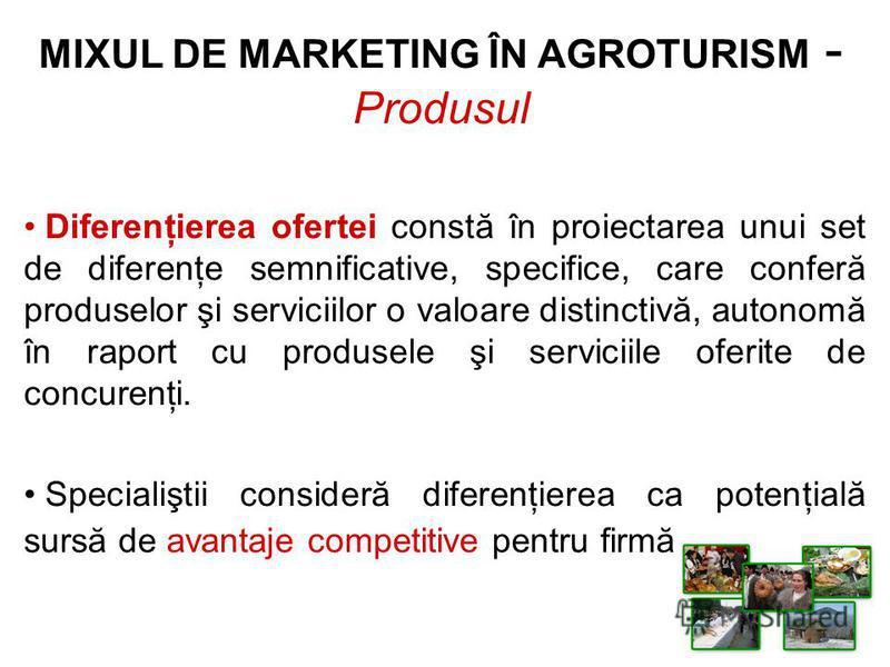 MIXUL DE MARKETING ÎN AGROTURISM - Produsul Diferenţierea ofertei constă în proiectarea unui set de diferenţe semnificative, specifice, care conferă produselor şi serviciilor o valoare distinctivă, autonomă în raport cu produsele şi serviciile oferit