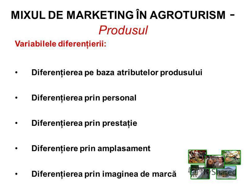 MIXUL DE MARKETING ÎN AGROTURISM - Produsul Variabilele diferenţierii: Diferenţierea pe baza atributelor produsului Diferenţierea prin personal Diferenţierea prin prestaţie Diferenţiere prin amplasament Diferenţierea prin imaginea de marcă