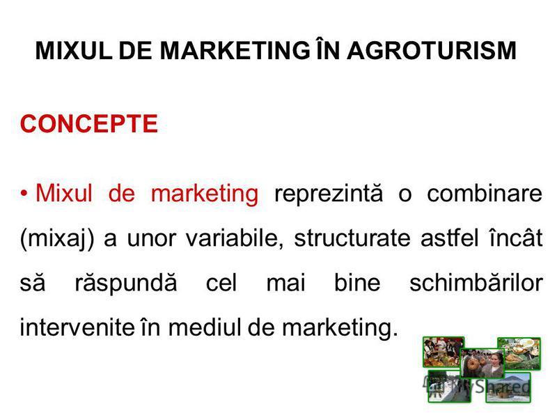 MIXUL DE MARKETING ÎN AGROTURISM CONCEPTE Mixul de marketing reprezintă o combinare (mixaj) a unor variabile, structurate astfel încât să răspundă cel mai bine schimbărilor intervenite în mediul de marketing.