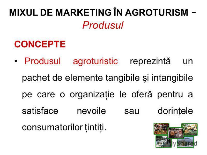 MIXUL DE MARKETING ÎN AGROTURISM - Produsul CONCEPTE Produsul agroturistic reprezintă un pachet de elemente tangibile şi intangibile pe care o organizaţie le oferă pentru a satisface nevoile sau dorinţele consumatorilor ţintiţi.