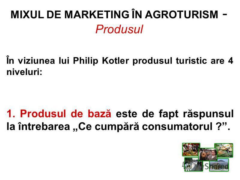 MIXUL DE MARKETING ÎN AGROTURISM - Produsul În viziunea lui Philip Kotler produsul turistic are 4 niveluri: 1. Produsul de bază este de fapt răspunsul la întrebarea Ce cumpără consumatorul ?.