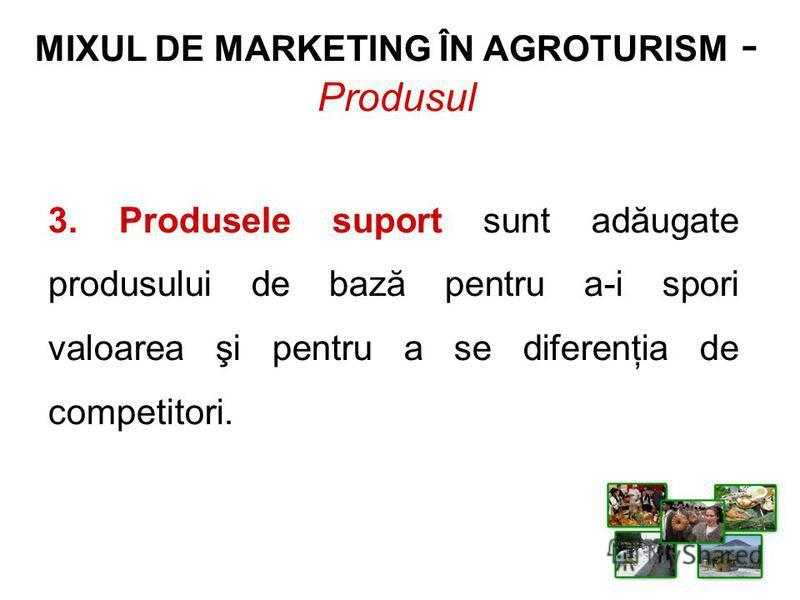 MIXUL DE MARKETING ÎN AGROTURISM - Produsul 3. Produsele suport sunt adăugate produsului de bază pentru a-i spori valoarea şi pentru a se diferenţia de competitori.