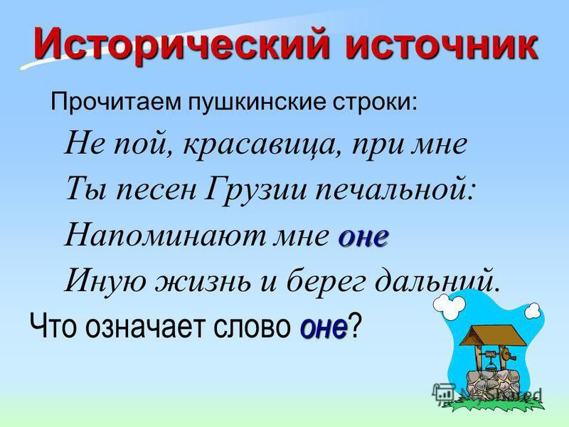 Исторический источник Прочитаем пушкинские строки: Не пой, красавица, при мне Ты песен Грузии печальной: оне Напоминают мне оне Иную жизнь и берег дальний. оне Что означает слово оне ?