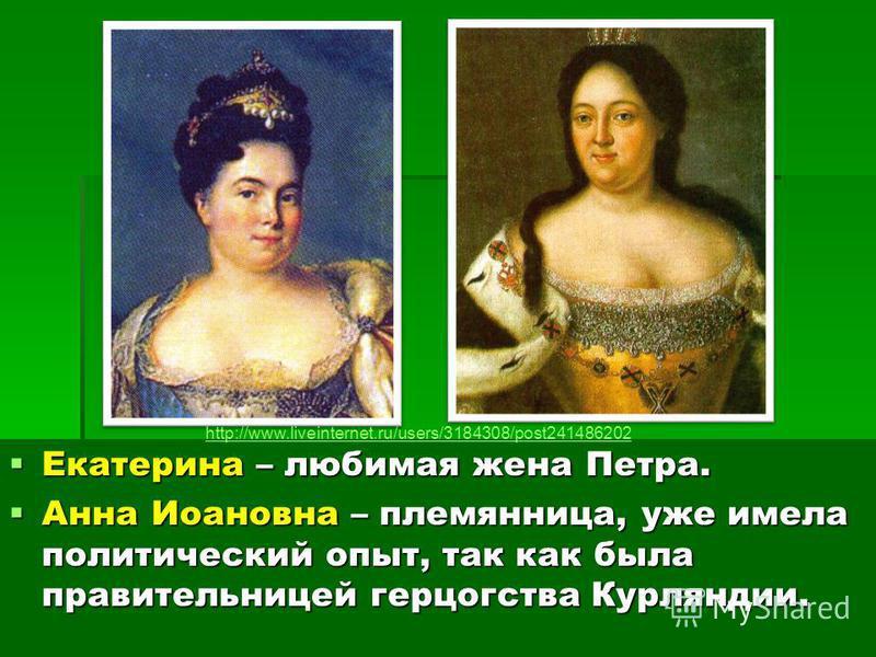Екатерина – любимая жена Петра. Екатерина – любимая жена Петра. Анна Иоановна – племянница, уже имела политический опыт, так как была правительницей герцогства Курляндии. Анна Иоановна – племянница, уже имела политический опыт, так как была правитель