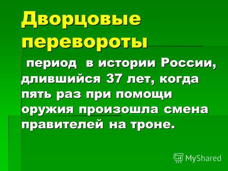 Дворцовые перевороты период в истории России, длившийся 37 лет, когда пять раз при помощи оружия произошла смена правителей на троне.