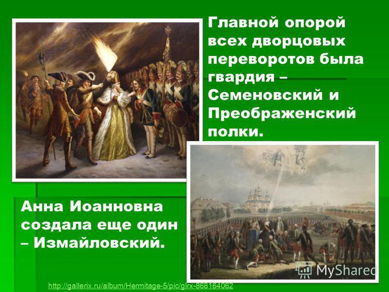Главной опорой всех дворцовых переворотов была гвардия – Семеновский и Преображенский полки. http://gallerix.ru/album/Hermitage-5/pic/glrx-868164062 Анна Иоанновна создала еще один – Измайловский.