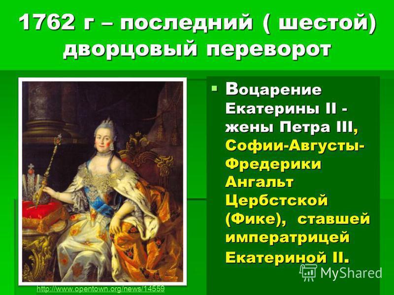 1762 г – последний ( шестой) дворцовый переворот В оцарение Екатерины II - жены Петра III, Софии-Августы- Фредерики Ангальт Цербстской (Фике), ставшей императрицей Екатериной II. В оцарение Екатерины II - жены Петра III, Софии-Августы- Фредерики Анга