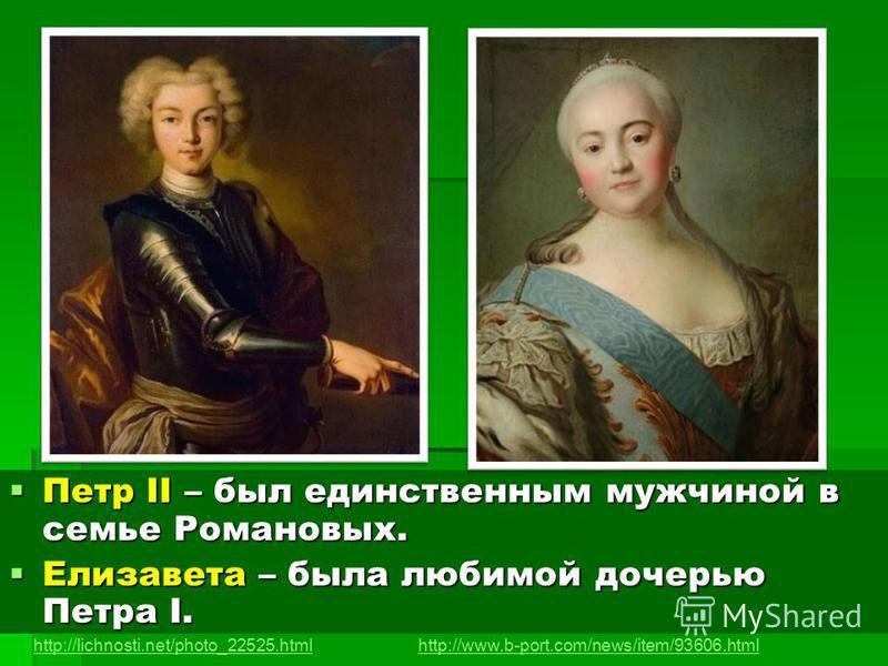 Петр II – был единственным мужчиной в семье Романовых. Петр II – был единственным мужчиной в семье Романовых. Елизавета – была любимой дочерью Петра I. Елизавета – была любимой дочерью Петра I. http://lichnosti.net/photo_22525.htmlhttp://www.b-port.c