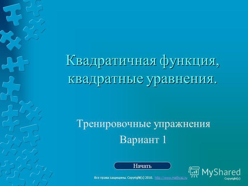 Квадратичная функция, квадратные уравнения. Тренировочные упражнения Вариант 1 Начать Все права защищены. Copyright(c) 2010. http://www.mathvaz.ruhttp://www.mathvaz.ru Copyright(c)