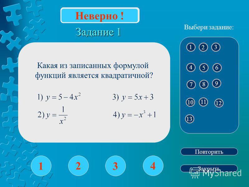 Задание 1 1 2 3 4 Повторить Закрыть Верно ! 1 2 4 3 5 6 8 7 9 10 12 11 13 Выбери задание: Неверно ! Какая из записанных формулой функций является квадратичной?
