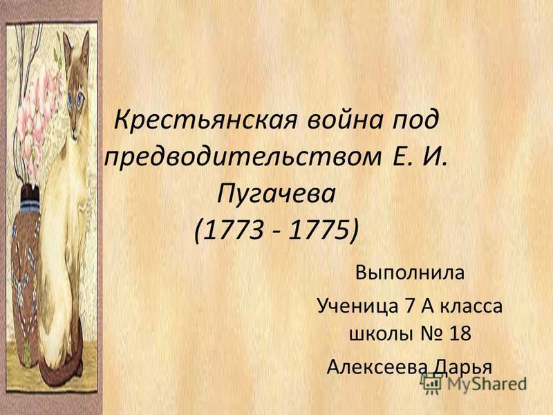 Крестьянская война под предводительством Е. И. Пугачева (1773 - 1775) Выполнила Ученица 7 А класса школы 18 Алексеева Дарья