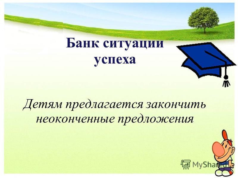 Банк ситуации успеха Детям предлагается закончить неоконченные предложения