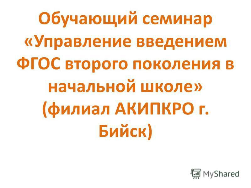 Обучающий семинар «Управление введением ФГОС второго поколения в начальной школе» (филиал АКИПКРО г. Бийск)