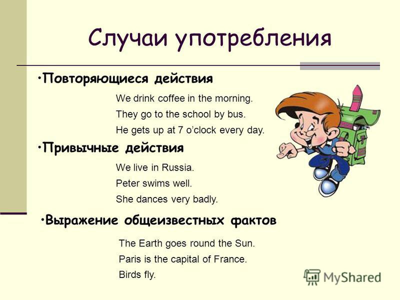 Случаи употребления Повторяющиеся действия We drink coffee in the morning. They go to the school by bus. Привычные действия He gets up at 7 oclock every day. We live in Russia. Peter swims well. She dances very badly. Выражение общеизвестных фактов T