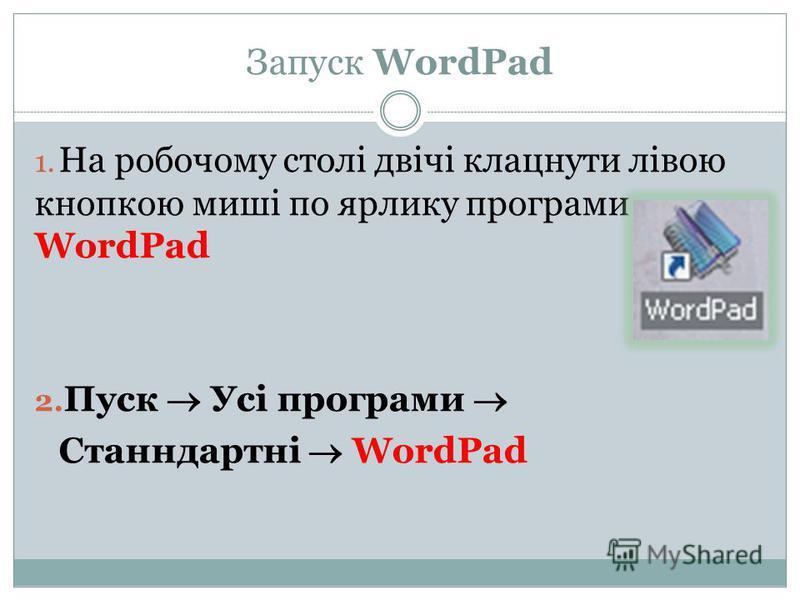 Запуск WordPad 1. На робочому столі двічі клацнути лівою кнопкою миші по ярлику програми WordPad 2. Пуск Усі програми Станндартні WordPad