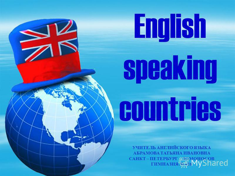 УЧИТЕЛЬ АНГЛИЙСКОГО ЯЗЫКА АБРАМОВА ТАТЬЯНА ИВАНОВНА САНКТ – ПЕТЕРБУРГ – ЛОМОНОСОВ ГИМНАЗИЯ 426 English speaking countries