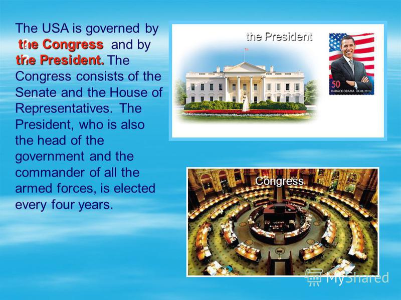 The USA is governed by and by The Congress consists of the Senate and the House of Representatives. The President, who is also the head of the government and the commander of all the armed forces, is elected every four years. the President Congress t