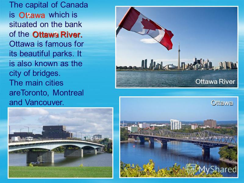 The capital of Canada is which is situated on the bank of the Ottawa is famous for its beautiful parks. It is also known as the city of bridges. The main cities areToronto, Montreal and Vancouver. Ottawa Ottawa River Ottawa River. ? ? Ottawa